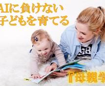 AIに負けない子どもを育てる『母親学』教えます これから母親になる方、母親の役割がわからない方、悩んでいる方