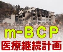 医療機関のBCP(事業継続計画)を作成します 臨床経験者が被災地で集めた知見で実用的なm-BCPを策定