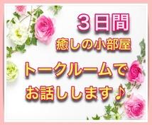 3日間☆癒しの小部屋☆トークルームでお話しします 聞いて欲しい♪報告したい^^相談したい!