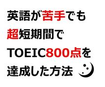 英語が苦手でもTOEIC800越えの秘訣教えます 英語が嫌いでも短期間でTOEIC800点は達成できる