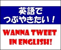 英語でつぶやきたい、英語のつぶやきを理解したい!ちょっとした和英・英和、お助けします。